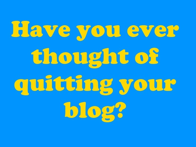 have you ever wanted to quit your blog